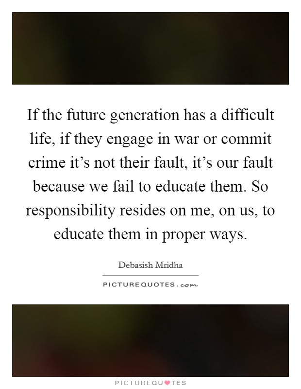 If the future generation has a difficult life, if they engage in war or commit crime it's not their fault, it's our fault because we fail to educate them. So responsibility resides on me, on us, to educate them in proper ways Picture Quote #1