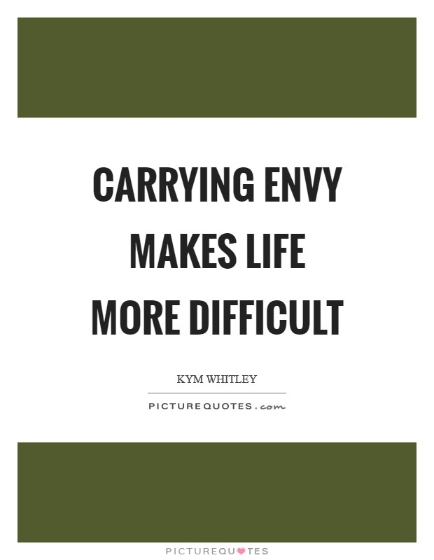 Carrying envy makes life more difficult Picture Quote #1