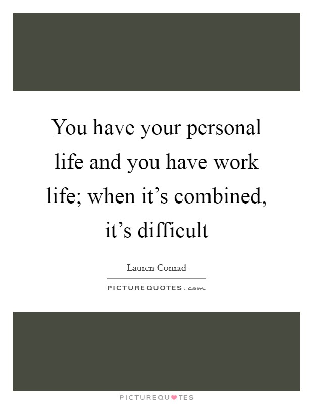 You have your personal life and you have work life; when it's combined, it's difficult Picture Quote #1