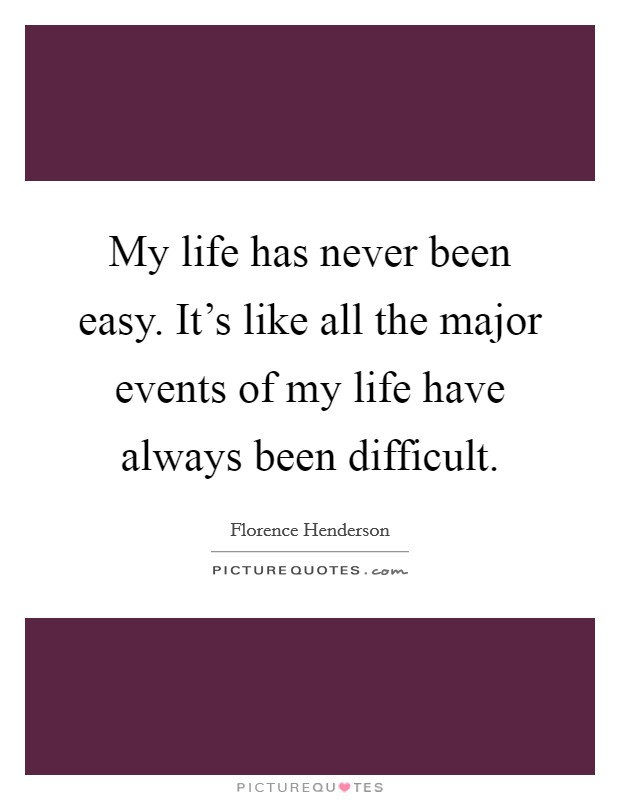 My life has never been easy. It's like all the major events of my life have always been difficult Picture Quote #1