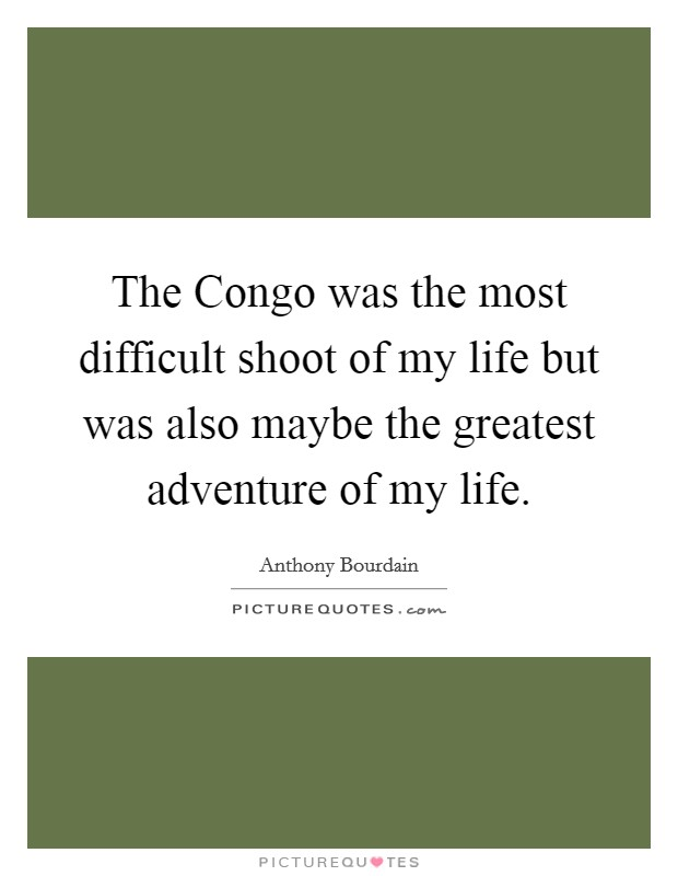 The Congo was the most difficult shoot of my life but was also maybe the greatest adventure of my life Picture Quote #1