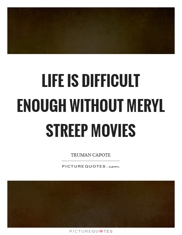 Life is difficult enough without Meryl Streep movies Picture Quote #1