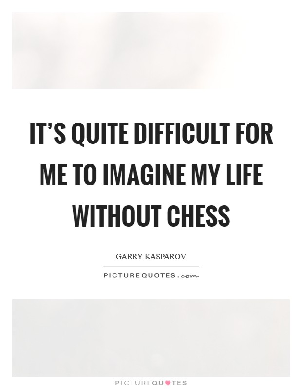 It's quite difficult for me to imagine my life without chess Picture Quote #1