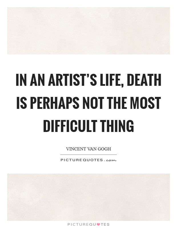 In an artist's life, death is perhaps not the most difficult thing Picture Quote #1