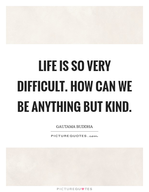 Life is so very difficult. How can we be anything but kind Picture Quote #1