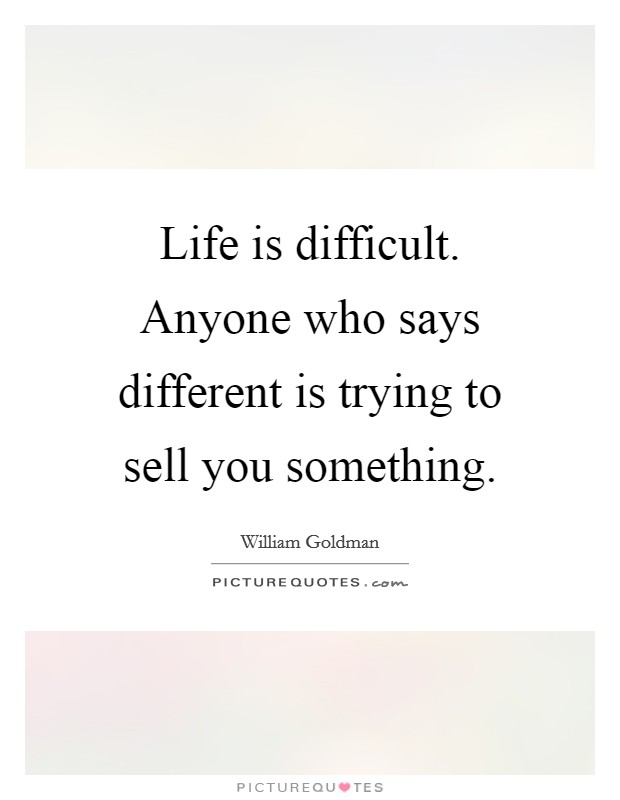 Life is difficult. Anyone who says different is trying to sell you something. Picture Quote #1