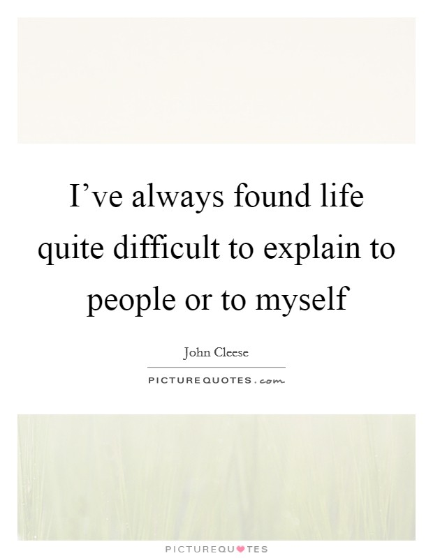 I've always found life quite difficult to explain to people or to myself Picture Quote #1
