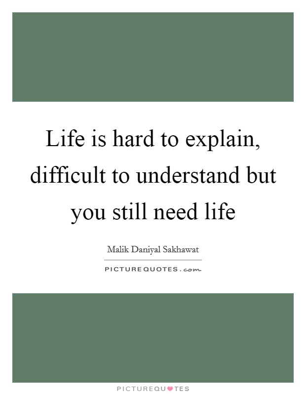 Life is hard to explain, difficult to understand but you still need life Picture Quote #1