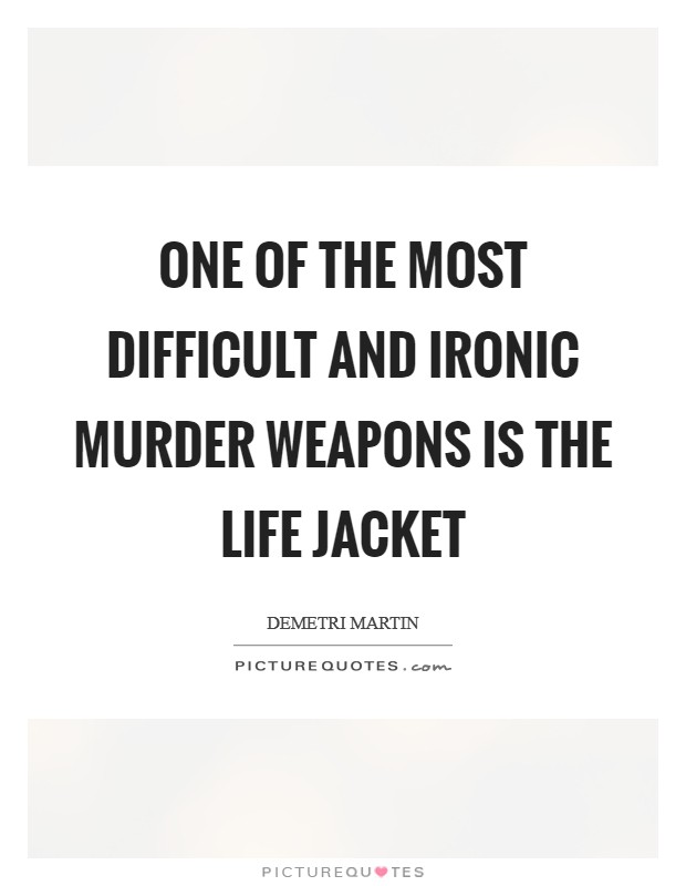 One of the most difficult and ironic murder weapons is the life jacket Picture Quote #1