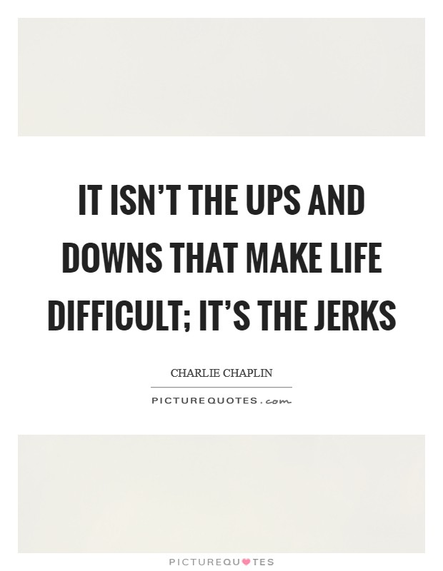 It isn't the ups and downs that make life difficult; it's the jerks Picture Quote #1