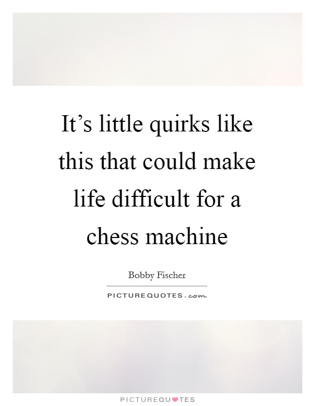 It's little quirks like this that could make life difficult for a chess machine Picture Quote #1