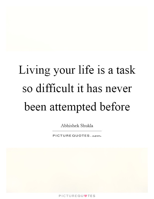 Living your life is a task so difficult it has never been attempted before Picture Quote #1