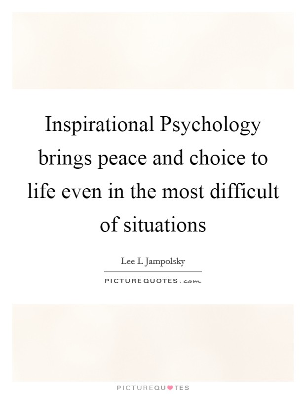 Inspirational Psychology brings peace and choice to life even in the most difficult of situations Picture Quote #1