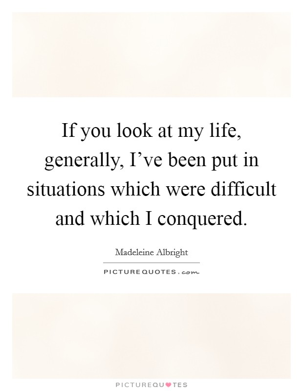 If you look at my life, generally, I've been put in situations which were difficult and which I conquered Picture Quote #1
