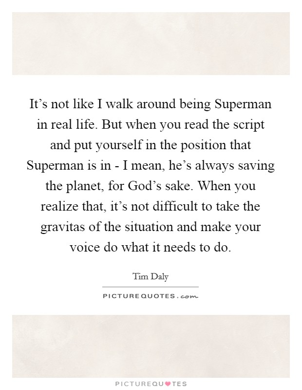It's not like I walk around being Superman in real life. But when you read the script and put yourself in the position that Superman is in - I mean, he's always saving the planet, for God's sake. When you realize that, it's not difficult to take the gravitas of the situation and make your voice do what it needs to do Picture Quote #1