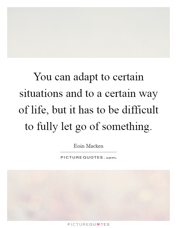 You can adapt to certain situations and to a certain way of life, but it has to be difficult to fully let go of something Picture Quote #1