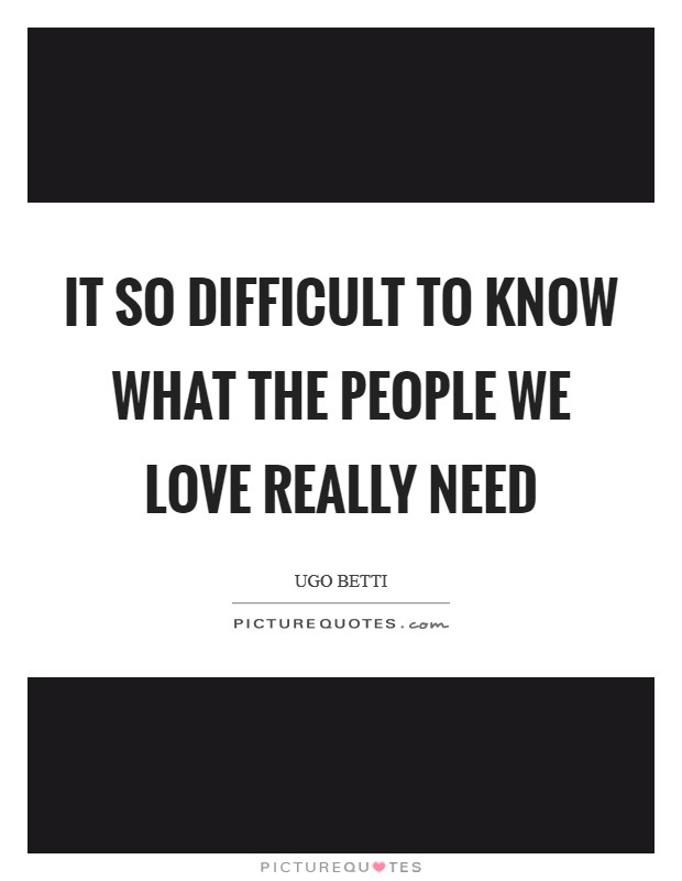 It so difficult to know what the people we love really need Picture Quote #1