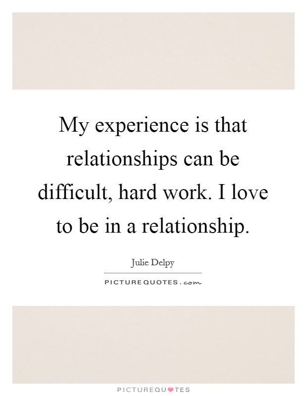 My experience is that relationships can be difficult, hard work. I love to be in a relationship Picture Quote #1