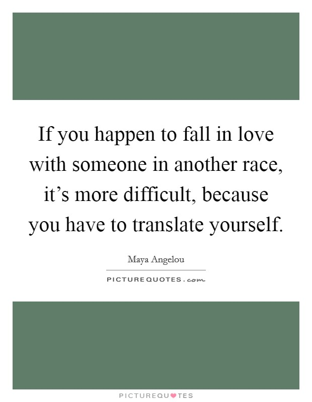 If you happen to fall in love with someone in another race, it's more difficult, because you have to translate yourself Picture Quote #1