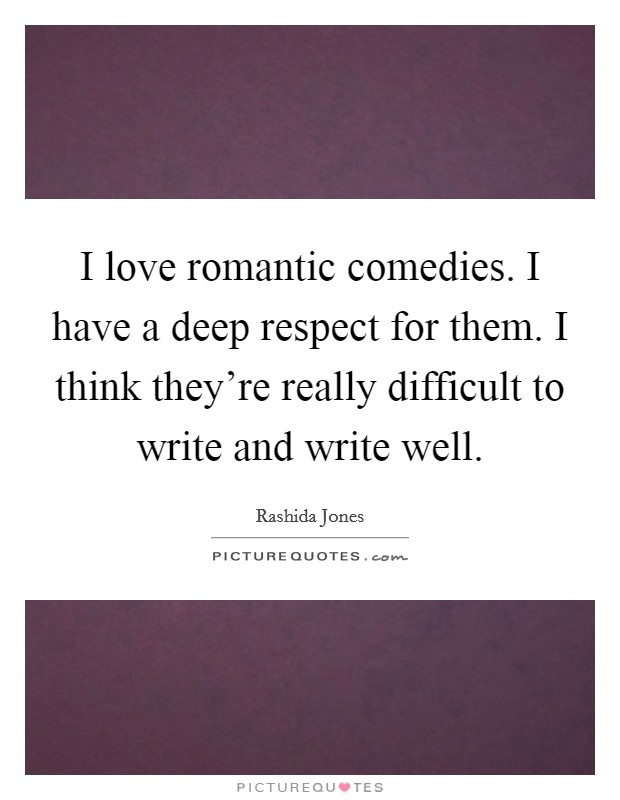 I love romantic comedies. I have a deep respect for them. I think they're really difficult to write and write well Picture Quote #1
