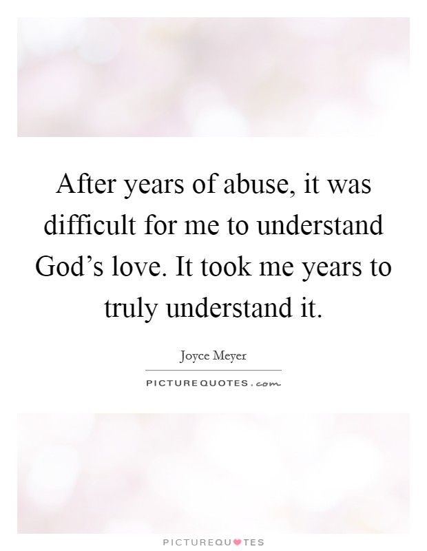 After years of abuse, it was difficult for me to understand God's love. It took me years to truly understand it Picture Quote #1