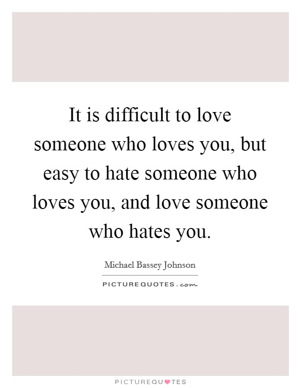 It is difficult to love someone who loves you, but easy to hate someone who loves you, and love someone who hates you Picture Quote #1