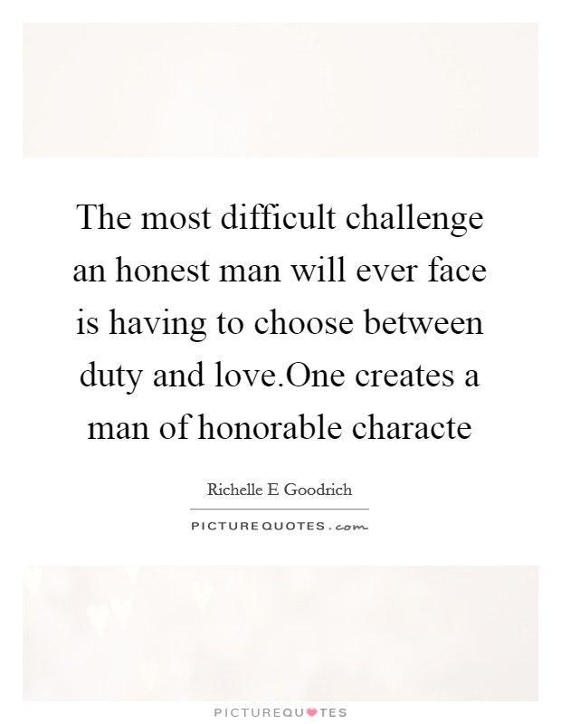 The most difficult challenge an honest man will ever face is having to choose between duty and love.One creates a man of honorable characte Picture Quote #1