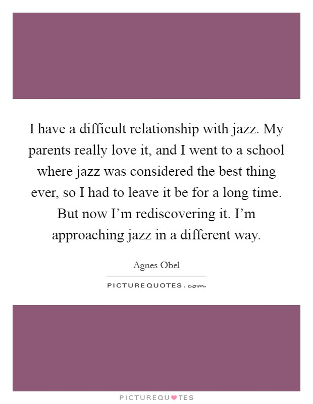 I have a difficult relationship with jazz. My parents really love it, and I went to a school where jazz was considered the best thing ever, so I had to leave it be for a long time. But now I'm rediscovering it. I'm approaching jazz in a different way Picture Quote #1