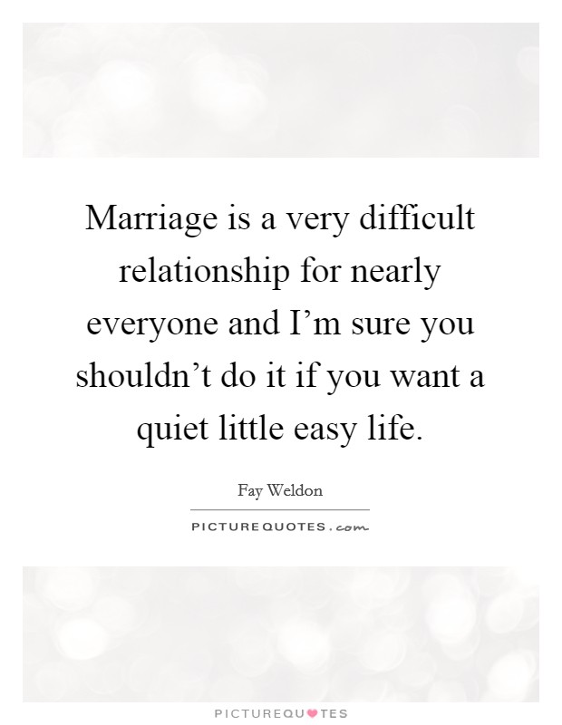 Marriage is a very difficult relationship for nearly everyone and I'm sure you shouldn't do it if you want a quiet little easy life Picture Quote #1
