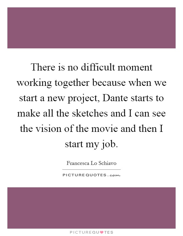 There is no difficult moment working together because when we start a new project, Dante starts to make all the sketches and I can see the vision of the movie and then I start my job Picture Quote #1