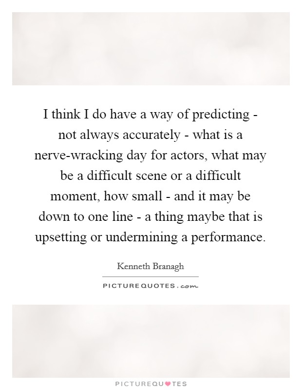 I think I do have a way of predicting - not always accurately - what is a nerve-wracking day for actors, what may be a difficult scene or a difficult moment, how small - and it may be down to one line - a thing maybe that is upsetting or undermining a performance Picture Quote #1