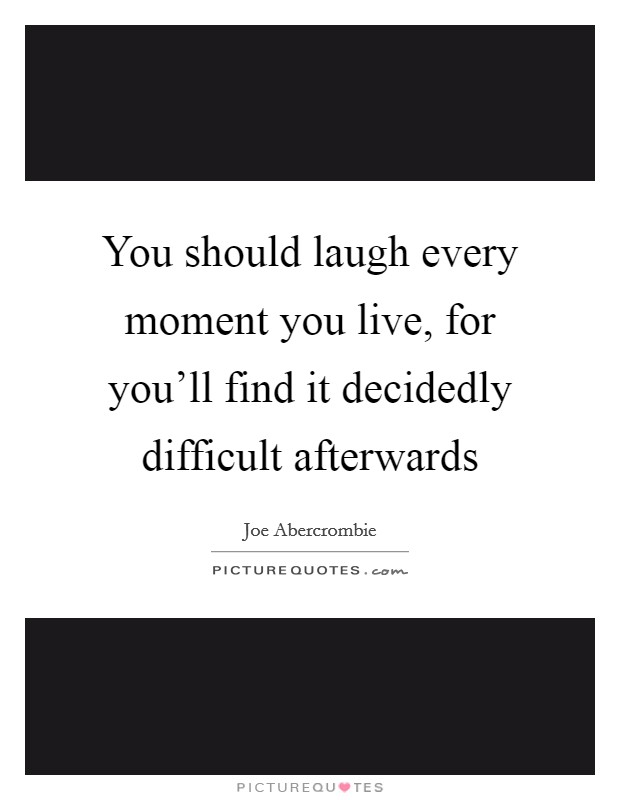 You should laugh every moment you live, for you'll find it decidedly difficult afterwards Picture Quote #1