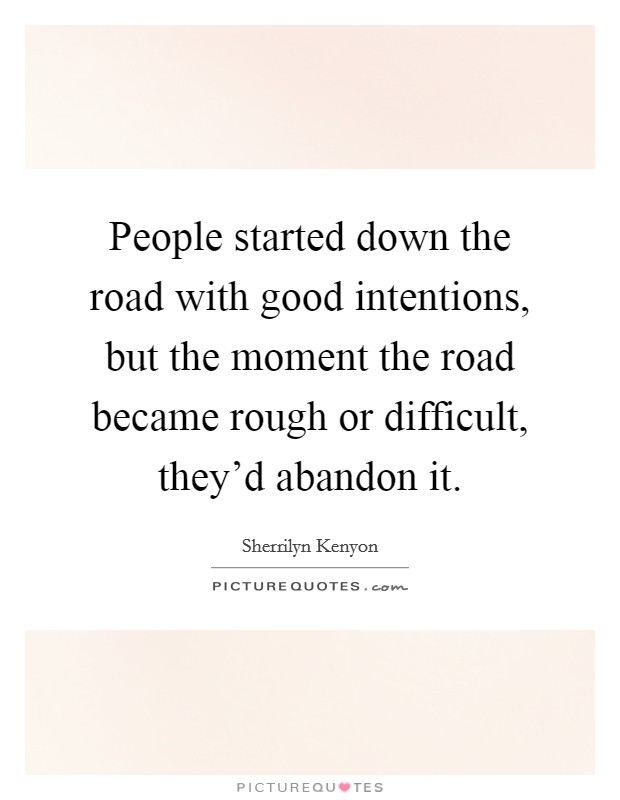 People started down the road with good intentions, but the moment the road became rough or difficult, they'd abandon it Picture Quote #1