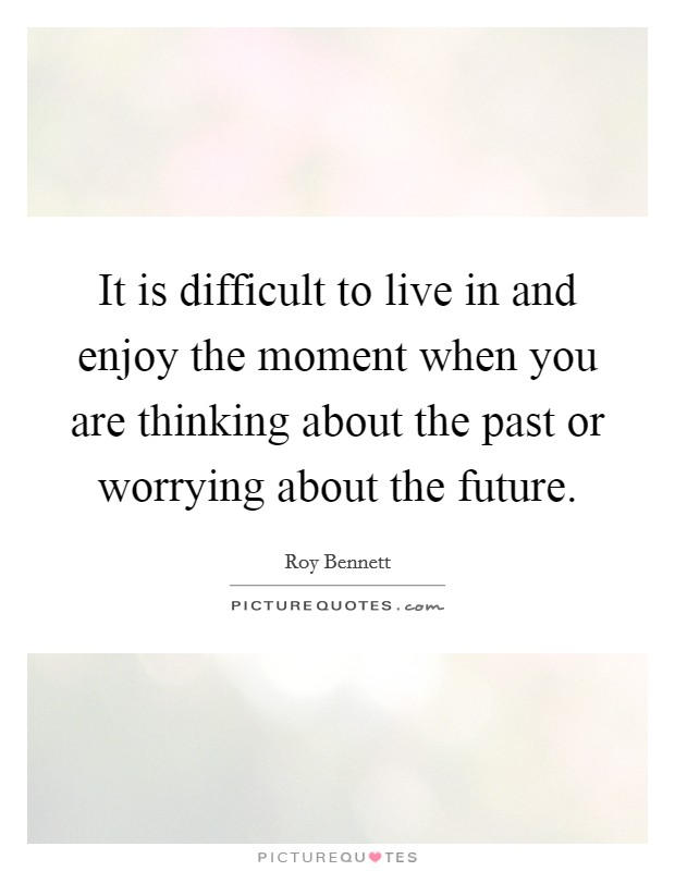 It is difficult to live in and enjoy the moment when you are thinking about the past or worrying about the future. Picture Quote #1