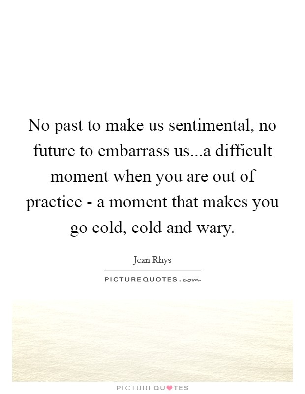No past to make us sentimental, no future to embarrass us...a difficult moment when you are out of practice - a moment that makes you go cold, cold and wary. Picture Quote #1