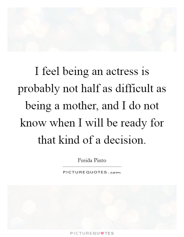 I feel being an actress is probably not half as difficult as being a mother, and I do not know when I will be ready for that kind of a decision Picture Quote #1