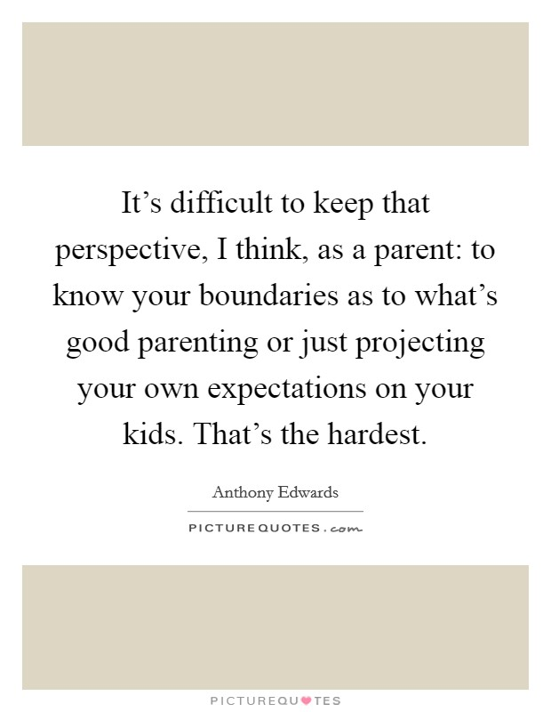 It's difficult to keep that perspective, I think, as a parent: to know your boundaries as to what's good parenting or just projecting your own expectations on your kids. That's the hardest Picture Quote #1