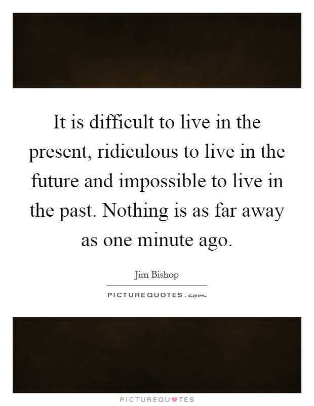 It is difficult to live in the present, ridiculous to live in the future and impossible to live in the past. Nothing is as far away as one minute ago Picture Quote #1