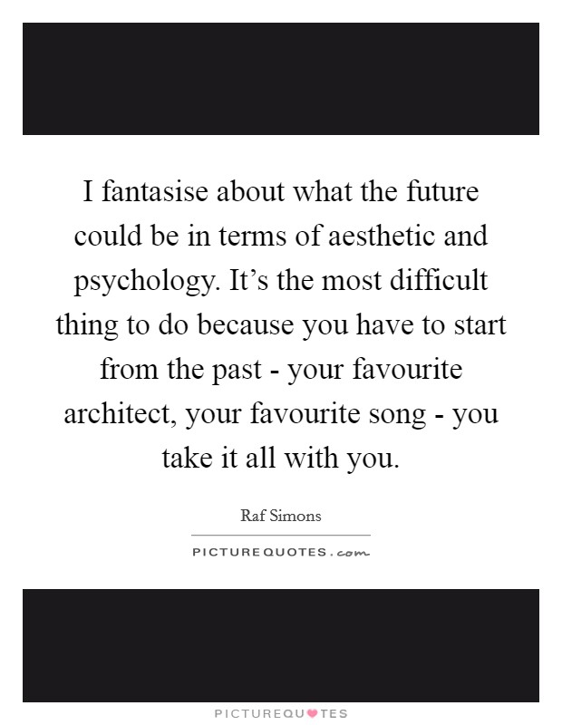I fantasise about what the future could be in terms of aesthetic and psychology. It's the most difficult thing to do because you have to start from the past - your favourite architect, your favourite song - you take it all with you Picture Quote #1