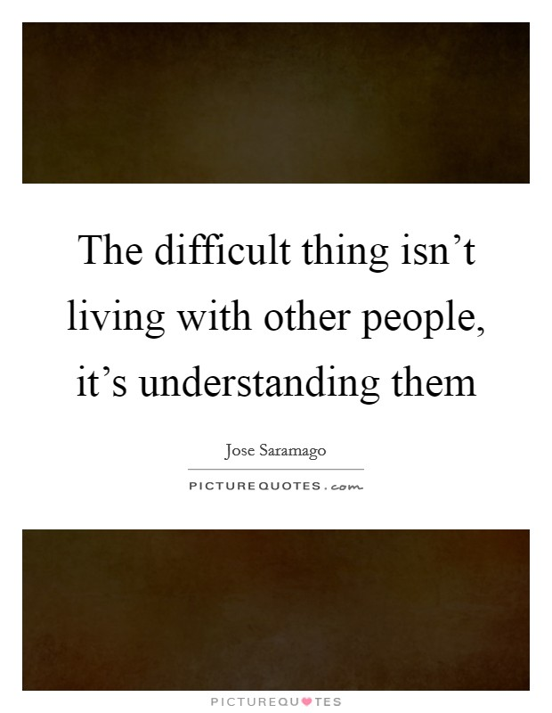 The difficult thing isn't living with other people, it's understanding them Picture Quote #1