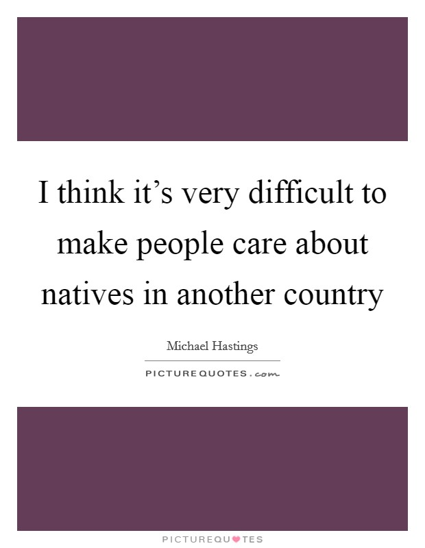 I think it's very difficult to make people care about natives in another country Picture Quote #1