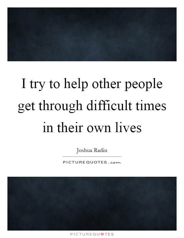 I try to help other people get through difficult times in their own lives Picture Quote #1