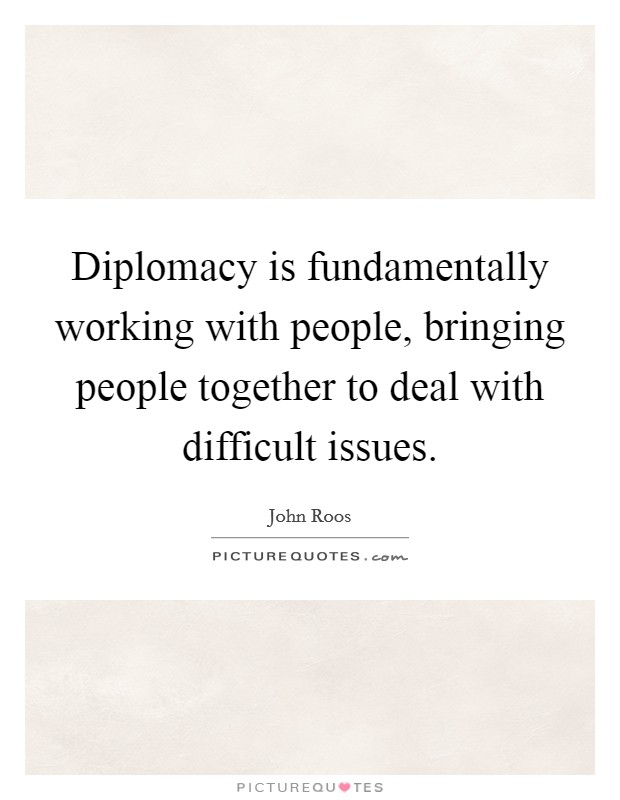 Diplomacy is fundamentally working with people, bringing people