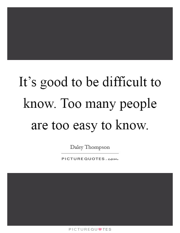 It's good to be difficult to know. Too many people are too easy to know Picture Quote #1