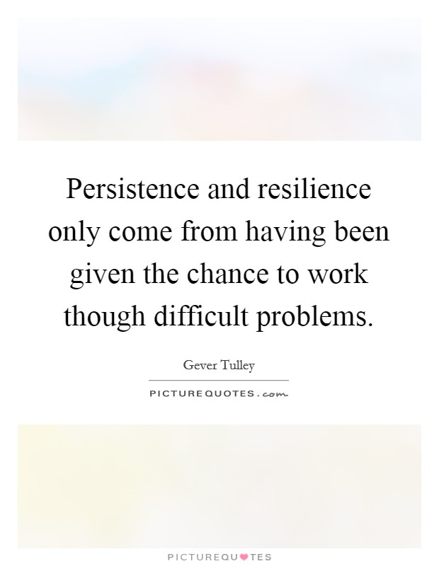 Persistence and resilience only come from having been given the chance to work though difficult problems Picture Quote #1