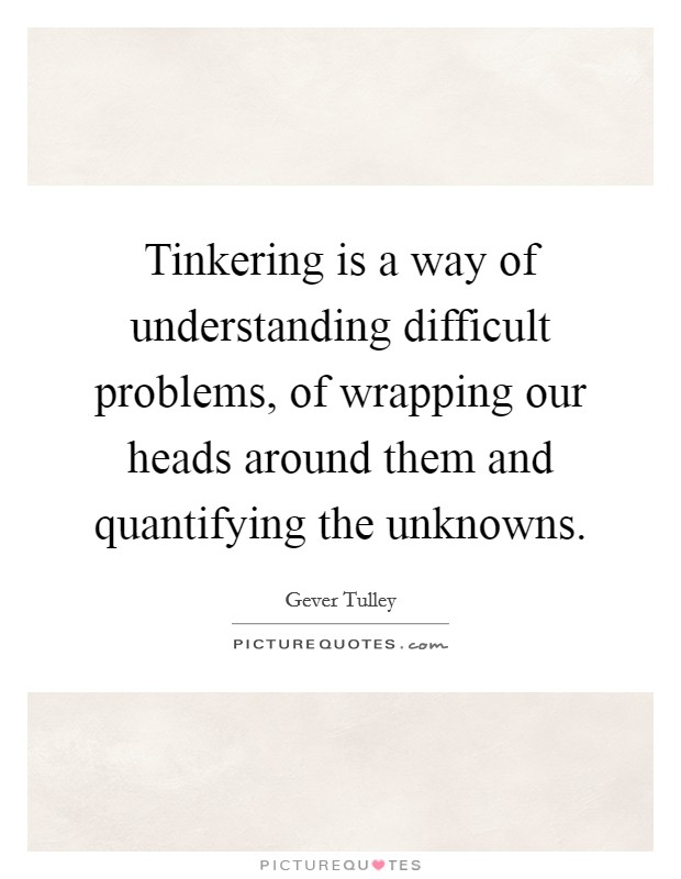 Tinkering is a way of understanding difficult problems, of wrapping our heads around them and quantifying the unknowns Picture Quote #1
