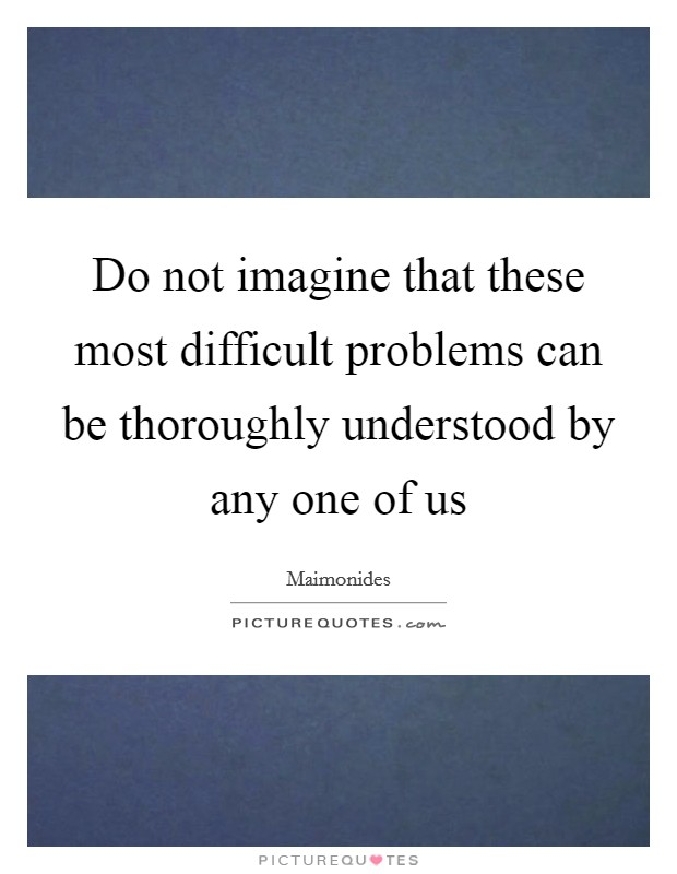 Do not imagine that these most difficult problems can be thoroughly understood by any one of us Picture Quote #1
