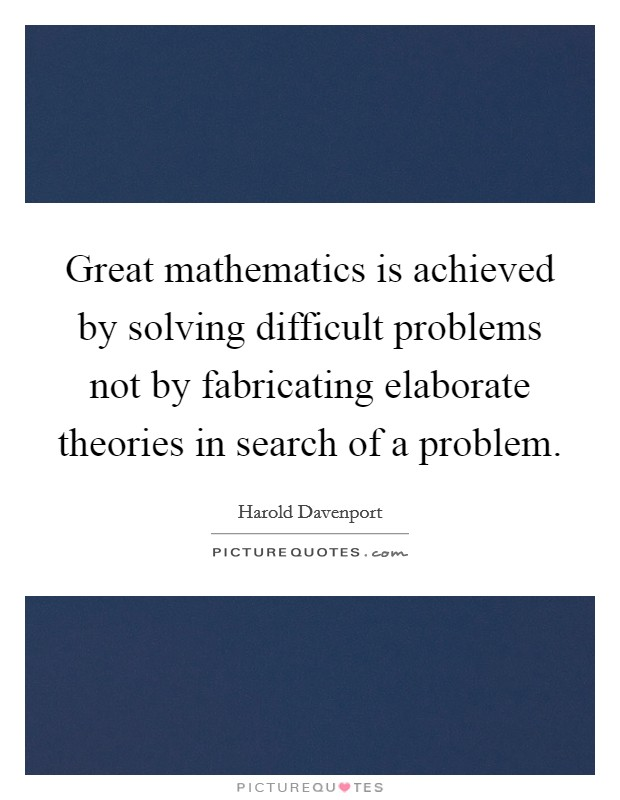 Great mathematics is achieved by solving difficult problems not by fabricating elaborate theories in search of a problem Picture Quote #1