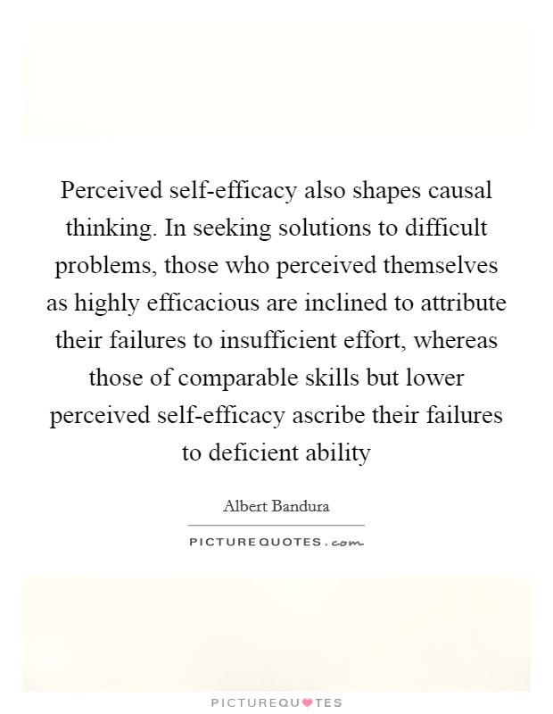 Perceived self-efficacy also shapes causal thinking. In seeking solutions to difficult problems, those who perceived themselves as highly efficacious are inclined to attribute their failures to insufficient effort, whereas those of comparable skills but lower perceived self-efficacy ascribe their failures to deficient ability Picture Quote #1