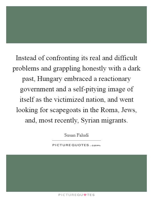 Instead of confronting its real and difficult problems and grappling honestly with a dark past, Hungary embraced a reactionary government and a self-pitying image of itself as the victimized nation, and went looking for scapegoats in the Roma, Jews, and, most recently, Syrian migrants Picture Quote #1